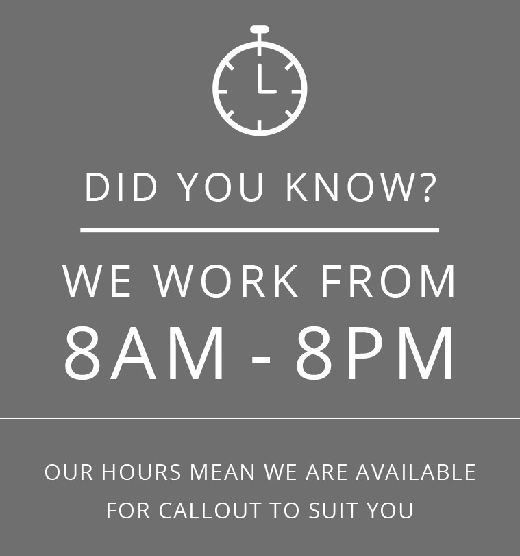 OUR HOURS MEAN WE ARE AVAILABLE FOR CALLOUT TO SUIT YOU